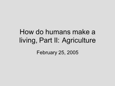 How do humans make a living, Part II: Agriculture February 25, 2005.