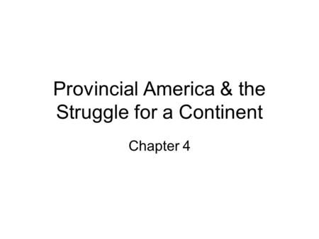 Provincial America & the Struggle for a Continent Chapter 4.