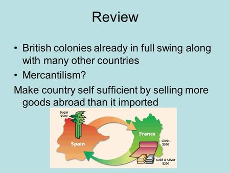 Review British colonies already in full swing along with many other countries Mercantilism? Make country self sufficient by selling more goods abroad than.