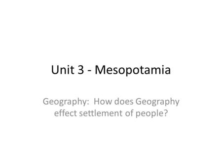 Unit 3 - Mesopotamia Geography: How does Geography effect settlement of people?