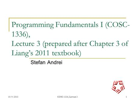 Programming Fundamentals I (COSC- 1336), Lecture 3 (prepared after Chapter 3 of Liang's 2011 textbook) Stefan Andrei 10/9/20151 COSC-1336, Lecture 3.