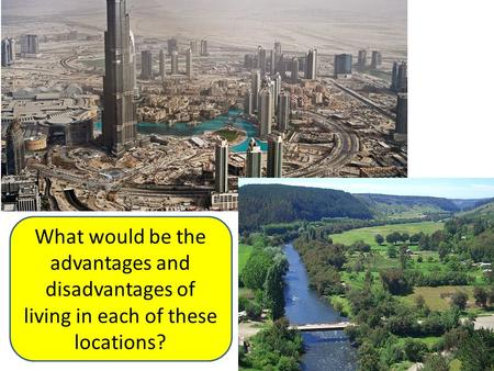 What would be the advantages and disadvantages of living in each of these locations?