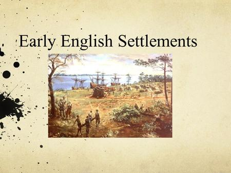 Early English Settlements. Essential Questions/Today ' s Agenda Why did the English settle in North America? What happened at Roanoke? What are the 3.