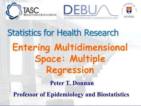 Entering Multidimensional Space: Multiple Regression Peter T. Donnan Professor of Epidemiology and Biostatistics Statistics for Health Research.