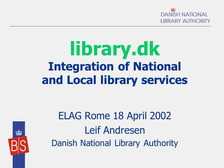 Library.dk Integration of National and Local library services ELAG Rome 18 April 2002 Leif Andresen Danish National Library Authority.