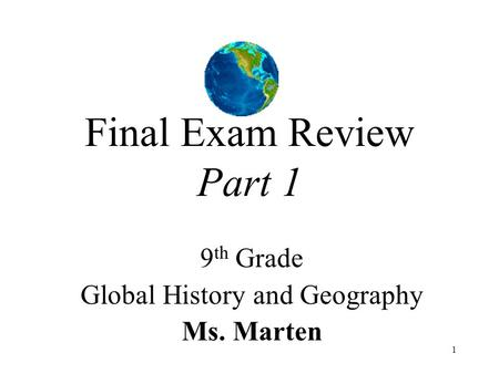 1 Final Exam Review Part 1 9 th Grade Global History and Geography Ms. Marten.