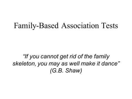 "Family-Based Association Tests ""If you cannot get rid of the family skeleton, you may as well make it dance"" (G.B. Shaw)"