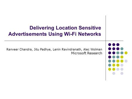 Delivering Location Sensitive Advertisements Using Wi-Fi Networks Ranveer Chandra, Jitu Padhye, Lenin Ravindranath, Alec Wolman Microsoft Research.