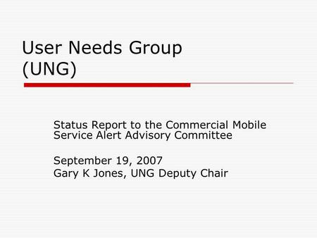 User Needs Group (UNG) Status Report to the Commercial Mobile Service Alert Advisory Committee September 19, 2007 Gary K Jones, UNG Deputy Chair.