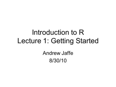 Introduction to R Lecture 1: Getting Started Andrew Jaffe 8/30/10.