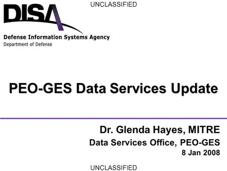 UNCLASSIFIED PEO-GES Data Services Update Dr. Glenda Hayes, MITRE Data Services Office, PEO-GES 8 Jan 2008.