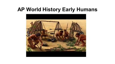 AP World History Early Humans. Presentation Outline: 1.Evolution 2.Creation myths 3.Monogenesis 4.Polygenesis 5.Stone Age (Paleolithic) 6.New Stone Age.
