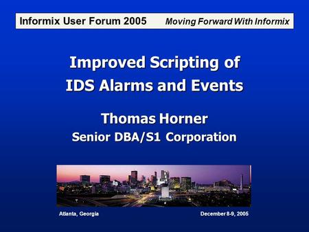 Improved Scripting of IDS Alarms and Events Thomas Horner Senior DBA/S1 Corporation Informix User Forum 2005 Moving Forward With Informix Atlanta, Georgia.