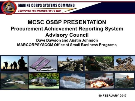 1 19 FEBRUARY 2013 MCSC OSBP PRESENTATION Procurement Achievement Reporting System Advisory Council Dave Dawson and Austin Johnson MARCORPSYSCOM Office.