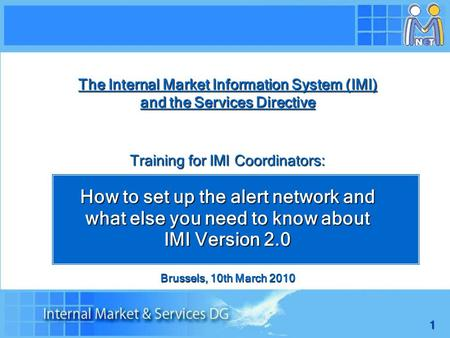 1 The Internal Market Information System (IMI) and the Services Directive Training for IMI Coordinators: How to set up the alert network and what else.