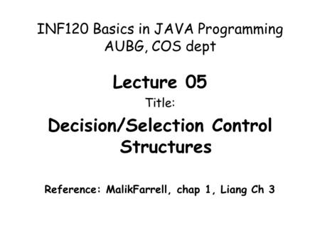 INF120 Basics in JAVA Programming AUBG, COS dept Lecture 05 Title: Decision/Selection Control Structures Reference: MalikFarrell, chap 1, Liang Ch 3.
