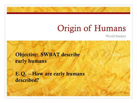 Origin of Humans World Studies Objective: SWBAT describe early humans E.Q. – How are early humans described?