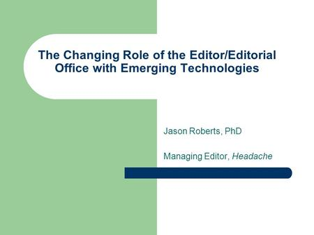 The Changing Role of the Editor/Editorial Office with Emerging Technologies Jason Roberts, PhD Managing Editor, Headache.