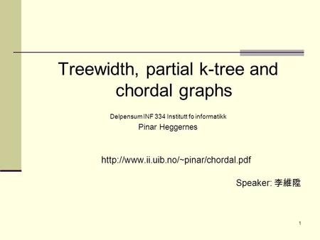 1 Treewidth, partial k-tree and chordal graphs Delpensum INF 334 Institutt fo informatikk Pinar Heggernes  Speaker: