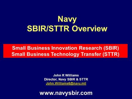 John R Williams Director, Navy SBIR & STTR  Navy SBIR/STTR Overview Small Business Innovation Research (SBIR) Small.