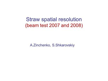 Straw spatial resolution (beam test 2007 and 2008) A.Zinchenko, S.Shkarovskiy.