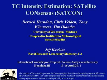 TC Intensity Estimation: SATellite CONsensus (SATCON) Derrick Herndon, Chris Velden, Tony Wimmers, Tim Olander International Workshop on Tropical Cyclone.