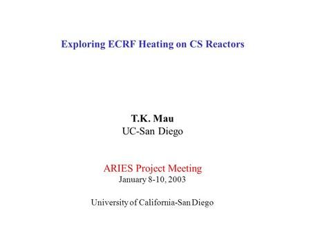 Exploring ECRF Heating on CS Reactors T.K. Mau UC-San Diego ARIES Project Meeting January 8-10, 2003 University of California-San Diego.