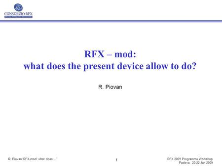 "R. Piovan ""RFX-mod: what does...""RFX 2009 Programme Workshop Padova, 20-22 Jan 2009 1 RFX – mod: what does the present device allow to do? R. Piovan."