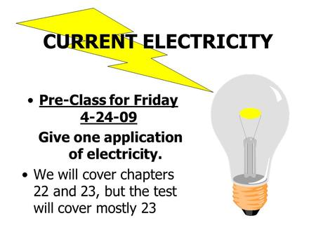 CURRENT ELECTRICITY Pre-Class for Friday 4-24-09 Give one application of electricity. We will cover chapters 22 and 23, but the test will cover mostly.