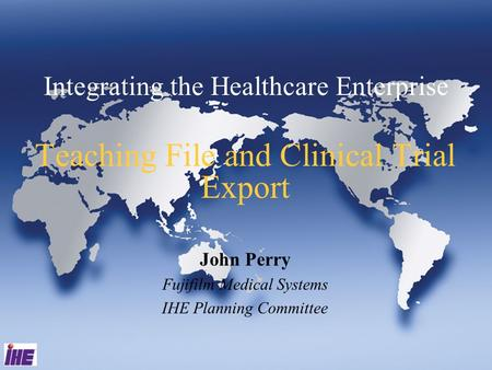Integrating the Healthcare Enterprise Teaching File and Clinical Trial Export John Perry Fujifilm Medical Systems IHE Planning Committee.