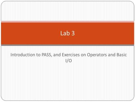 Introduction to PASS, and Exercises on Operators and Basic I/O.