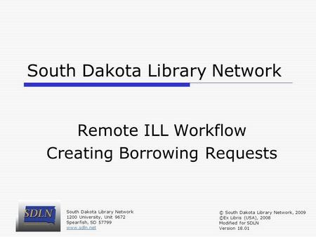 South Dakota Library Network Remote ILL Workflow Creating Borrowing Requests South Dakota Library Network 1200 University, Unit 9672 Spearfish, SD 57799.