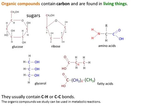 Organic compounds contain carbon and are found in living things. They usually contain C-H or C-C bonds. The organic compounds we study can be used in metabolic.