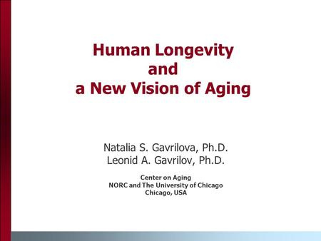 Human Longevity and a New Vision of Aging Natalia S. Gavrilova, Ph.D. Leonid A. Gavrilov, Ph.D. Center on Aging NORC and The University of Chicago Chicago,