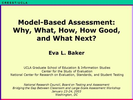 C R E S S T / U C L A Model-Based Assessment: Why, What, How, How Good, and What Next? Eva L. Baker National Research Council, Board on Testing and Assessment.