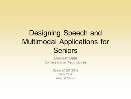 Designing Speech and Multimodal Applications for Seniors Deborah Dahl Conversational Technologies SpeechTEK 2009 New York August 24-27.