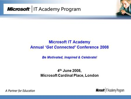 Microsoft IT Academy Annual 'Get Connected' Conference 2008 Be Motivated, Inspired & Celebrate! 4 th June 2008, Microsoft Cardinal Place, London.