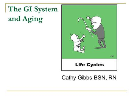 The GI System and Aging Cathy Gibbs BSN, RN. Aging and the Digestive System Physiological changes that occur as we grow older  Loss of appetite  Difficulty.
