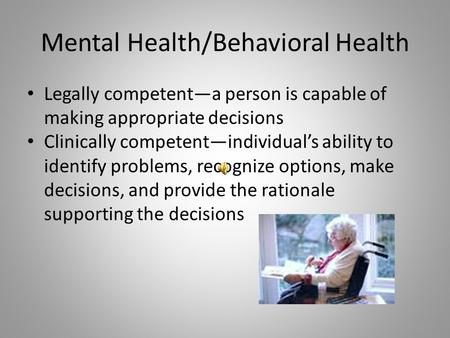Mental Health/Behavioral Health Legally competent—a person is capable of making appropriate decisions Clinically competent—individual's ability to identify.