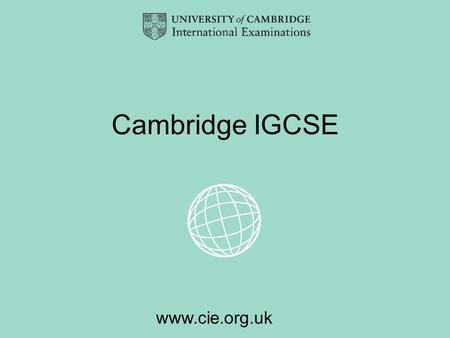 Www.cie.org.uk Cambridge IGCSE. www.cie.org.uk What is Cambridge IGCSE? The Cambridge International General Certificate of Secondary Education (IGCSE)