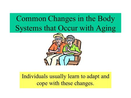 Common Changes in the Body Systems that Occur with Aging Individuals usually learn to adapt and cope with these changes.