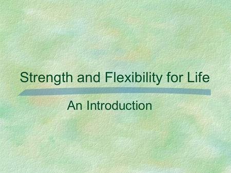 Strength and Flexibility for Life An Introduction.