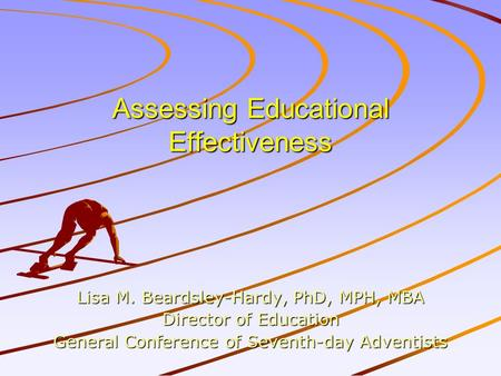 Assessing Educational Effectiveness Lisa M. Beardsley-Hardy, PhD, MPH, MBA Director of Education General Conference of Seventh-day Adventists.