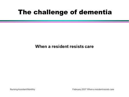 Nursing Assistant Monthly February 2007 When a resident resists care When a resident resists care The challenge of dementia.