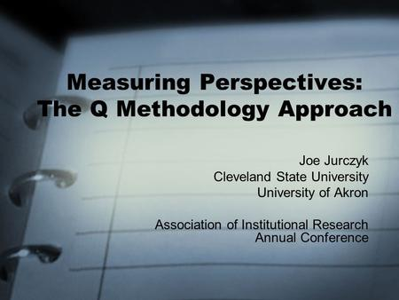 Joe Jurczyk Cleveland State University University of Akron Association of Institutional Research Annual Conference Measuring Perspectives: The Q Methodology.