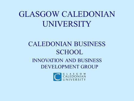 GLASGOW CALEDONIAN UNIVERSITY CALEDONIAN BUSINESS SCHOOL INNOVATION AND BUSINESS DEVELOPMENT GROUP.