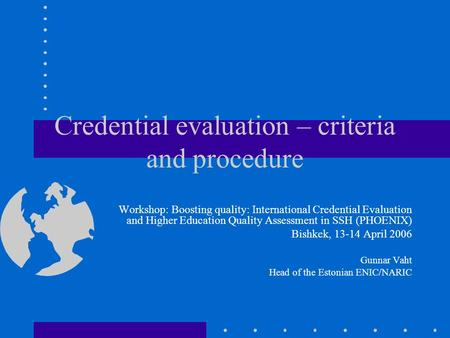 Credential evaluation – criteria and procedure Workshop: Boosting quality: International Credential Evaluation and Higher Education Quality Assessment.