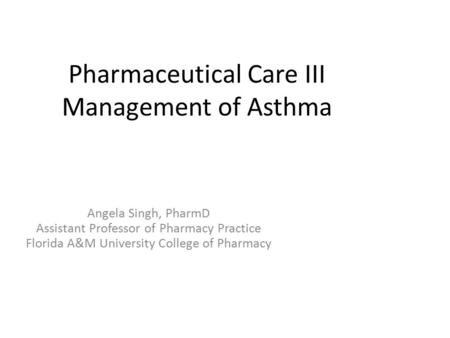 Pharmaceutical Care III Management of Asthma Angela Singh, PharmD Assistant Professor of Pharmacy Practice Florida A&M University College of Pharmacy.