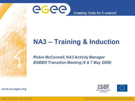EGEE-III INFSO-RI-222667 Enabling Grids for E-sciencE www.eu-egee.org EGEE and gLite are registered trademarks NA3 – Training & Induction Robin McConnell,