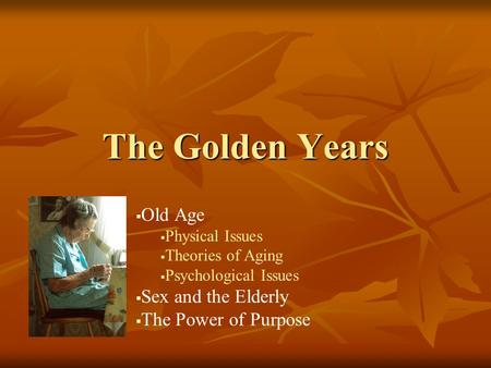 The Golden Years   Old Age   Physical Issues   Theories of Aging   Psychological Issues   Sex and the Elderly   The Power of Purpose.